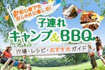 初心者でもOK! 子どもとキャンプ&バーベキュー特集〜おすすめスポット・レシピ・お役立ちグッズ〜