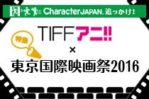 Character JAPAN追っかけ!TIFFアニ!!×東京国際映画祭2016特集